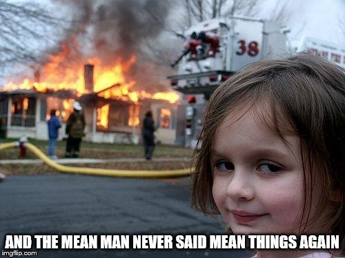 Disaster Girl Meme | AND THE MEAN MAN NEVER SAID MEAN THINGS AGAIN | image tagged in memes,disaster girl | made w/ Imgflip meme maker