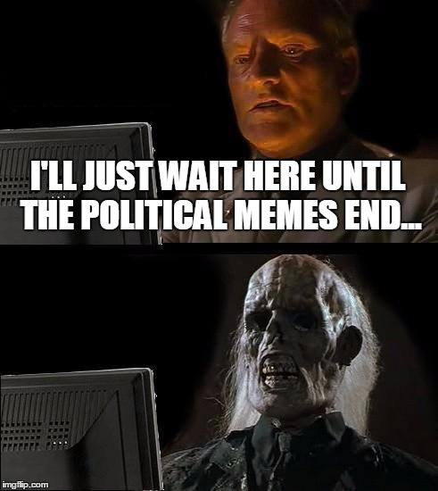 Ill Just Wait Here Meme | I'LL JUST WAIT HERE UNTIL THE POLITICAL MEMES END... | image tagged in memes,ill just wait here | made w/ Imgflip meme maker