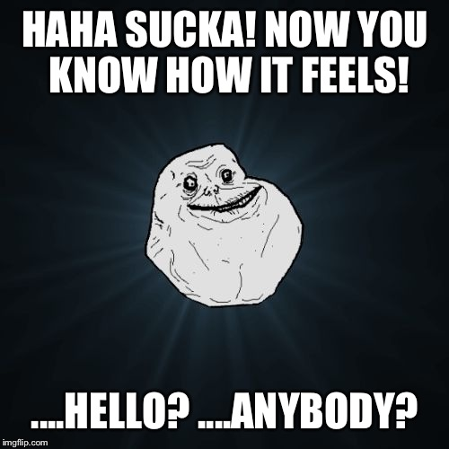 HAHA SUCKA! NOW YOU KNOW HOW IT FEELS! ....HELLO? ....ANYBODY? | made w/ Imgflip meme maker