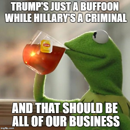 But Thats None Of My Business Meme | TRUMP'S JUST A BUFFOON WHILE HILLARY'S A CRIMINAL AND THAT SHOULD BE ALL OF OUR BUSINESS | image tagged in memes,but thats none of my business,kermit the frog | made w/ Imgflip meme maker