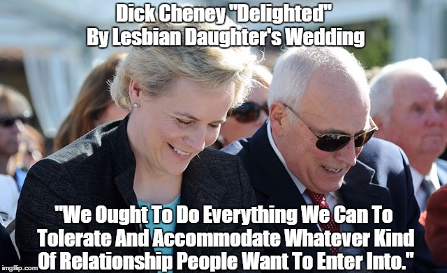 "Dick Cheney ""Delighted"" By Lesbian Daughter's Wedding ""We Ought To Do Everything We Can To Tolerate And Accommodate Whatever Kind Of Relatio 