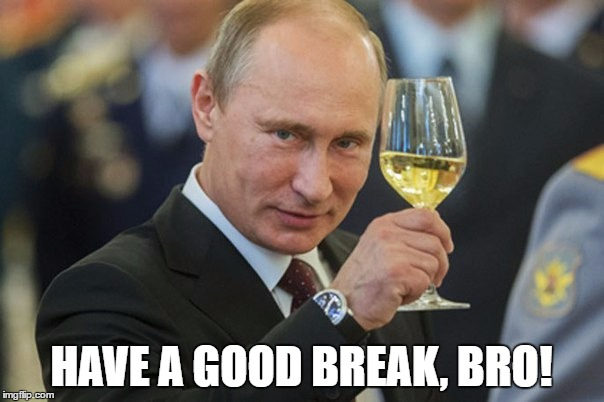 Putin Cheers | HAVE A GOOD BREAK, BRO! | image tagged in putin cheers | made w/ Imgflip meme maker
