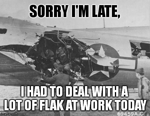 Taking Flak At Work | SORRY I'M LATE, I HAD TO DEAL WITH A LOT OF FLAK AT WORK TODAY | image tagged in taking flak at work,meme,puns,funny | made w/ Imgflip meme maker