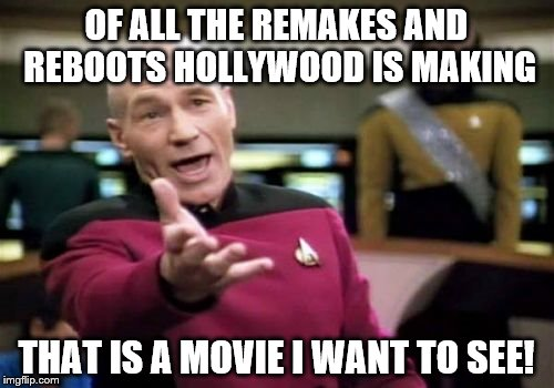 Picard Wtf Meme | OF ALL THE REMAKES AND REBOOTS HOLLYWOOD IS MAKING THAT IS A MOVIE I WANT TO SEE! | image tagged in memes,picard wtf | made w/ Imgflip meme maker