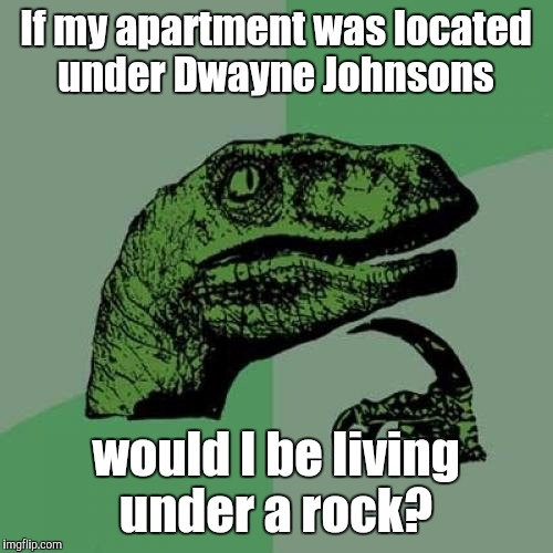 After suggestions of this being resubmitted from Mama Tried Robbie and Nanaskittles, I'll try again.  | If my apartment was located under Dwayne Johnsons would I be living under a rock? | image tagged in memes,philosoraptor,the rock | made w/ Imgflip meme maker