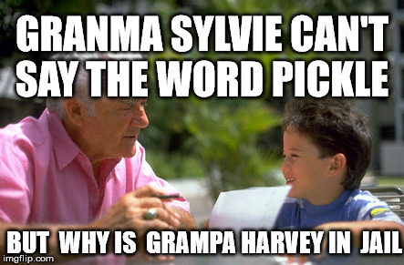 GRANMA SYLVIE CAN'T SAY THE WORD PICKLE BUT  WHY IS  GRAMPA HARVEY IN  JAIL | made w/ Imgflip meme maker