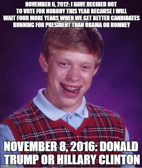 i guess he was totally wrong |  NOVEMBER 6, 2012: I HAVE DECIDED NOT TO VOTE FOR NOBODY THIS YEAR BECAUSE I WILL WAIT FOUR MORE YEARS WHEN WE GET BETTER CANDIDATES RUNNING FOR PRESIDENT THAN OBAMA OR ROMNEY; NOVEMBER 8, 2016: DONALD TRUMP OR HILLARY CLINTON | image tagged in memes,bad luck brian,elections 2012,elections 2016 | made w/ Imgflip meme maker