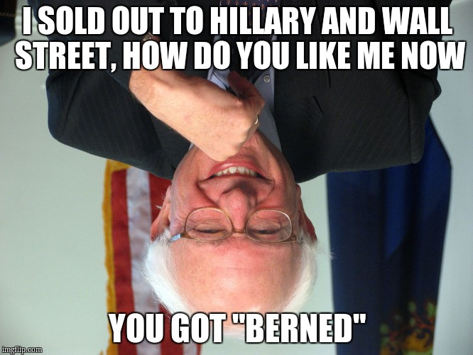"Vote Bernie Sanders |  I SOLD OUT TO HILLARY AND WALL STREET, HOW DO YOU LIKE ME NOW; YOU GOT ""BERNED"" 