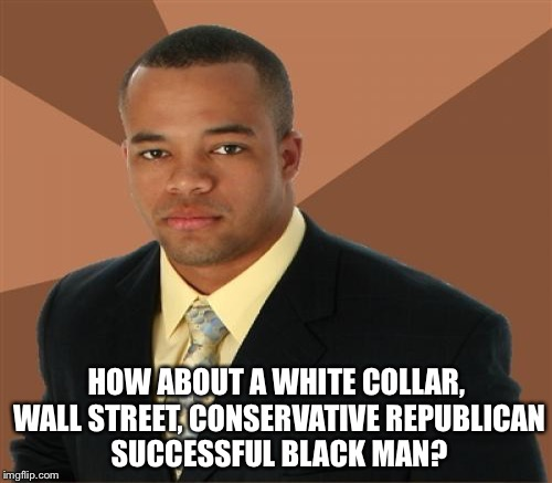 HOW ABOUT A WHITE COLLAR, WALL STREET, CONSERVATIVE REPUBLICAN SUCCESSFUL BLACK MAN? | made w/ Imgflip meme maker