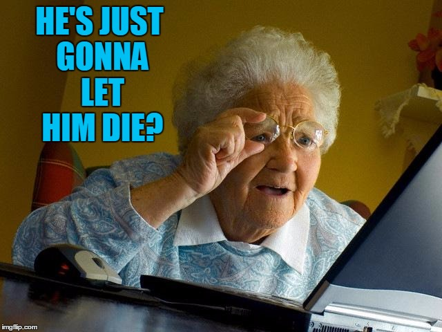 Grandma Finds The Internet Meme | HE'S JUST GONNA LET HIM DIE? | image tagged in memes,grandma finds the internet | made w/ Imgflip meme maker