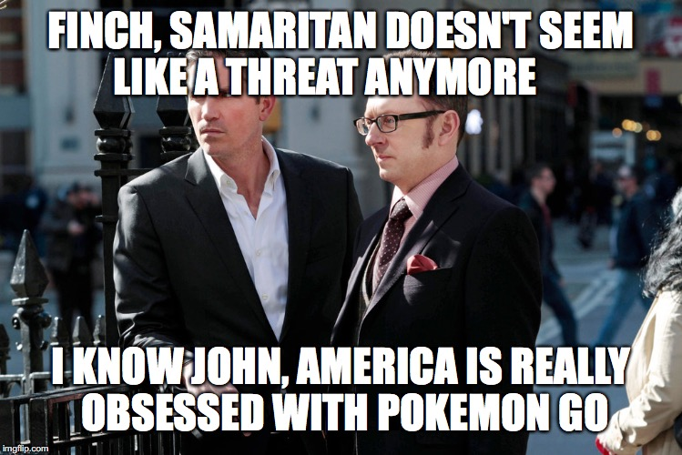 Person of Interest | FINCH, SAMARITAN DOESN'T SEEM LIKE A THREAT ANYMORE I KNOW JOHN, AMERICA IS REALLY OBSESSED WITH POKEMON GO | image tagged in person of interest,memes,pokemon go | made w/ Imgflip meme maker