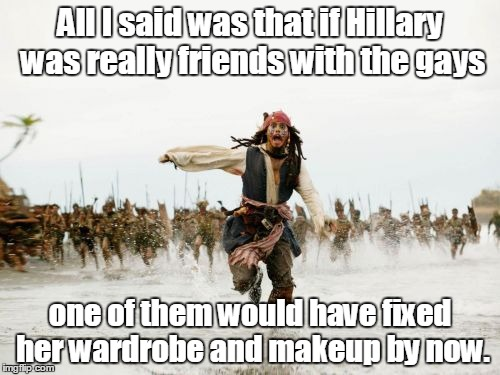 Jack Sparrow Being Chased Meme | All I said was that if Hillary was really friends with the gays one of them would have fixed her wardrobe and makeup by now. | image tagged in memes,jack sparrow being chased | made w/ Imgflip meme maker