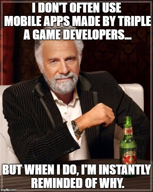 Miitomo, Dungeon Master....etc, etc... | I DON'T OFTEN USE MOBILE APPS MADE BY TRIPLE A GAME DEVELOPERS... BUT WHEN I DO, I'M INSTANTLY REMINDED OF WHY. | image tagged in memes,the most interesting man in the world,video games,apps | made w/ Imgflip meme maker