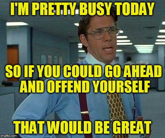 That Would Be Great Meme | I'M PRETTY BUSY TODAY THAT WOULD BE GREAT SO IF YOU COULD GO AHEAD AND OFFEND YOURSELF | image tagged in memes,that would be great,funny meme,offended,busy,offend | made w/ Imgflip meme maker