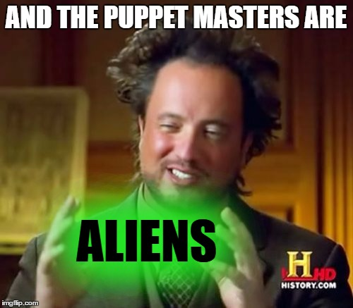 Ancient Aliens Meme | AND THE PUPPET MASTERS ARE ALIENS | image tagged in memes,ancient aliens | made w/ Imgflip meme maker