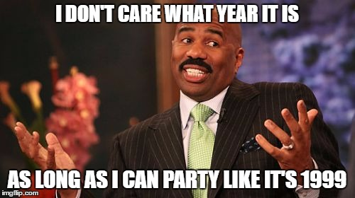 Steve Harvey Meme | I DON'T CARE WHAT YEAR IT IS AS LONG AS I CAN PARTY LIKE IT'S 1999 | image tagged in memes,steve harvey | made w/ Imgflip meme maker