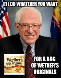 Apparently everything is for sale | I'LL DO WHATEVER YOU WANT FOR A BAG OF WETHER'S ORIGINALS | image tagged in bernie sanders,sell out,sellout,hillaryclinton | made w/ Imgflip meme maker