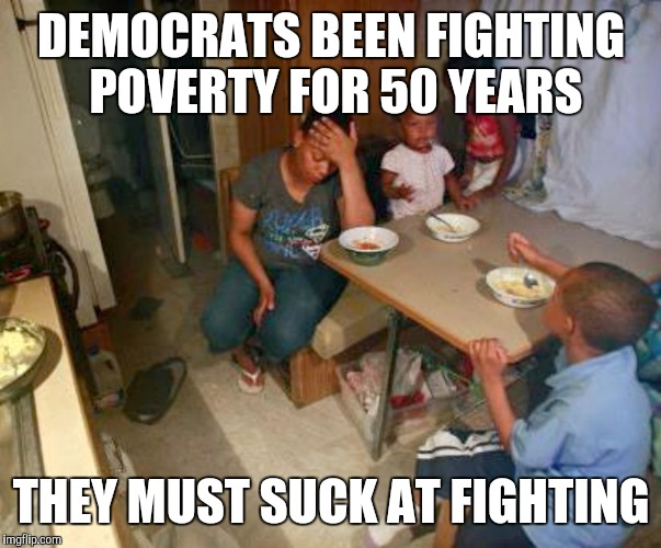 Democrats Failed the Poor | DEMOCRATS BEEN FIGHTING POVERTY FOR 50 YEARS THEY MUST SUCK AT FIGHTING | image tagged in democrats,liberals vs conservatives,socialism,poor,black lives matter,trump 2016 | made w/ Imgflip meme maker