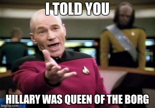 Picard Wtf Meme | I TOLD YOU HILLARY WAS QUEEN OF THE BORG | image tagged in memes,picard wtf | made w/ Imgflip meme maker