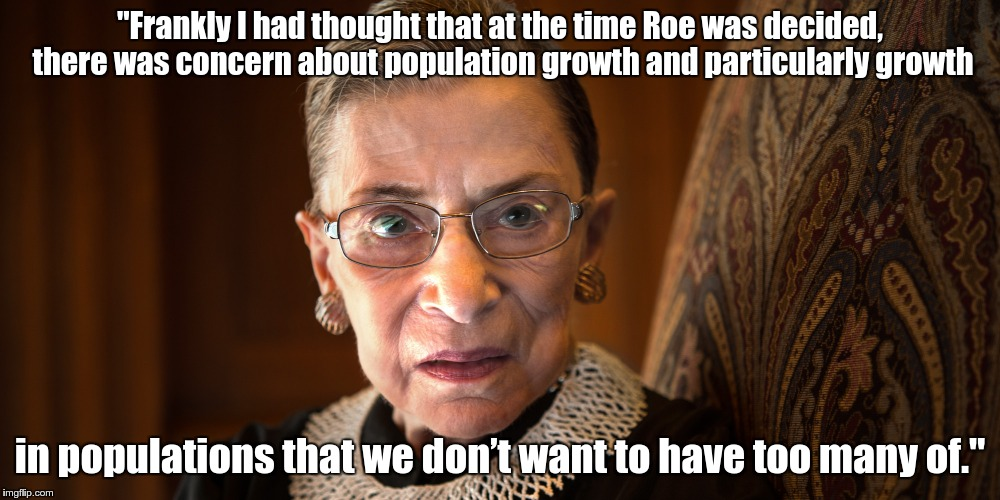 "ruth_bader_ginsberg | ""Frankly I had thought that at the time Roe was decided, there was concern about population growth and particularly growth in populations th 