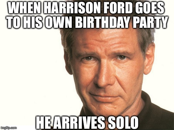 Happy Birthday Mr. Ford |  WHEN HARRISON FORD GOES TO HIS OWN BIRTHDAY PARTY; HE ARRIVES SOLO | image tagged in harrison ford,birthday,happy,han solo,star wars,funny | made w/ Imgflip meme maker