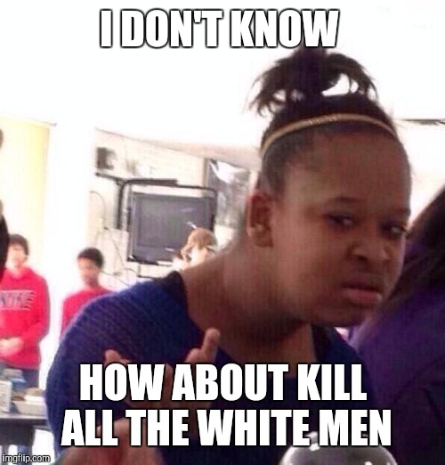Black Girl Wat Meme | I DON'T KNOW HOW ABOUT KILL ALL THE WHITE MEN | image tagged in memes,black girl wat | made w/ Imgflip meme maker