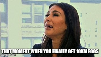 Kim kardashian crying | THAT MOMENT WHEN YOU FINALLY GET 10KM EGGS | image tagged in kim kardashian crying | made w/ Imgflip meme maker