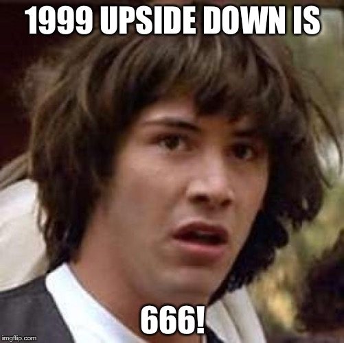 Conspiracy Keanu Meme | 1999 UPSIDE DOWN IS 666! | image tagged in memes,conspiracy keanu | made w/ Imgflip meme maker