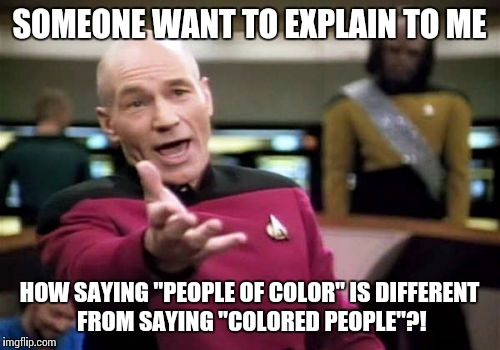 "Picard REALLY knows what a 'race issue' is. | SOMEONE WANT TO EXPLAIN TO ME HOW SAYING ""PEOPLE OF COLOR"" IS DIFFERENT FROM SAYING ""COLORED PEOPLE""?! 