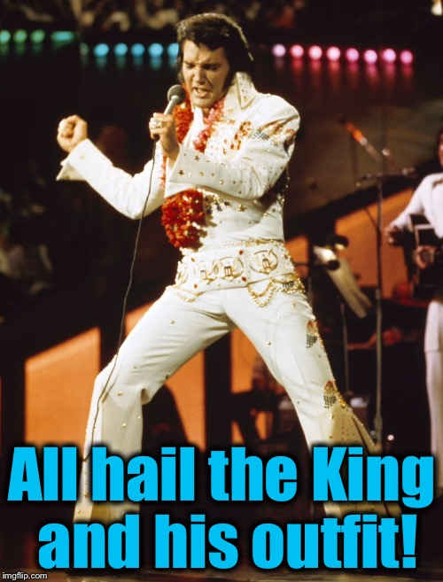 All hail the King and his outfit! | made w/ Imgflip meme maker