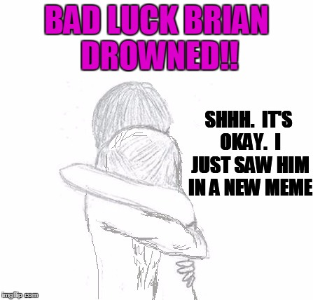 BAD LUCK BRIAN DROWNED!! SHHH.  IT'S OKAY.  I JUST SAW HIM IN A NEW MEME | image tagged in hold | made w/ Imgflip meme maker
