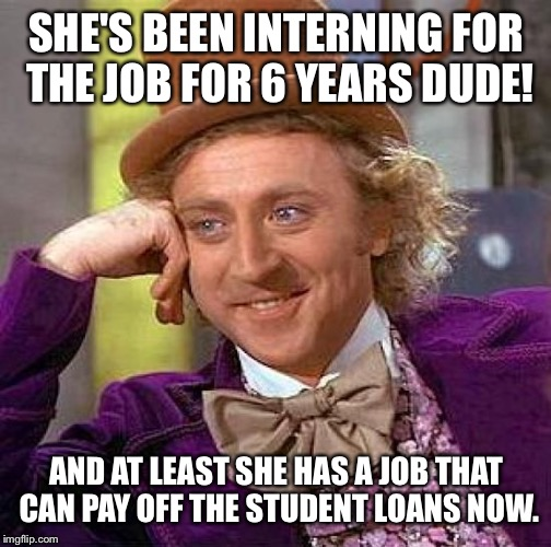 Creepy Condescending Wonka Meme | SHE'S BEEN INTERNING FOR THE JOB FOR 6 YEARS DUDE! AND AT LEAST SHE HAS A JOB THAT CAN PAY OFF THE STUDENT LOANS NOW. | image tagged in memes,creepy condescending wonka | made w/ Imgflip meme maker