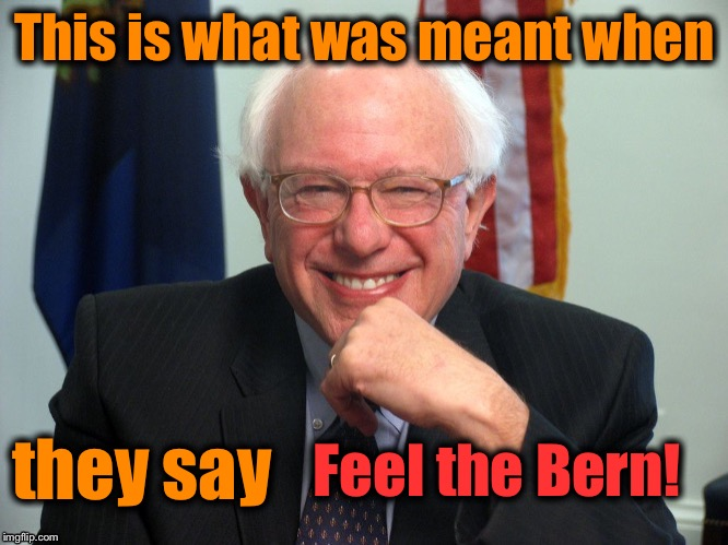 This is what was meant when they say Feel the Bern! | made w/ Imgflip meme maker