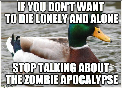 Actual Advice Mallard Meme | IF YOU DON'T WANT TO DIE LONELY AND ALONE STOP TALKING ABOUT THE ZOMBIE APOCALYPSE | image tagged in memes,actual advice mallard,AdviceAnimals | made w/ Imgflip meme maker