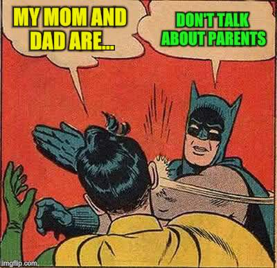 Batman Slapping Robin Meme | MY MOM AND DAD ARE... DON'T TALK ABOUT PARENTS | image tagged in memes,batman slapping robin | made w/ Imgflip meme maker