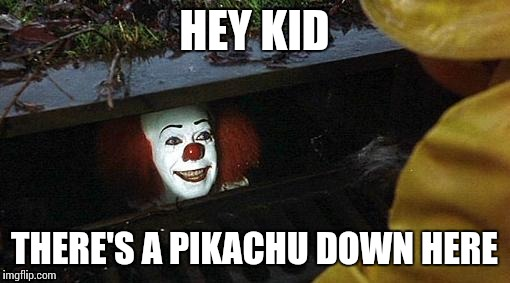 Pedophiles be like | HEY KID THERE'S A PIKACHU DOWN HERE | image tagged in pennywise,memes,pokemon go | made w/ Imgflip meme maker