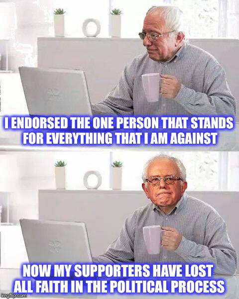 Wall St, Corruption, and Greed |  I ENDORSED THE ONE PERSON THAT STANDS FOR EVERYTHING THAT I AM AGAINST; NOW MY SUPPORTERS HAVE LOST ALL FAITH IN THE POLITICAL PROCESS | image tagged in hide the pain bernie,bernie,hillary,memes | made w/ Imgflip meme maker