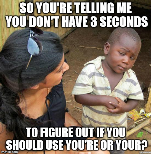 black kid |  SO YOU'RE TELLING ME YOU DON'T HAVE 3 SECONDS; TO FIGURE OUT IF YOU SHOULD USE YOU'RE OR YOUR? | image tagged in black kid | made w/ Imgflip meme maker