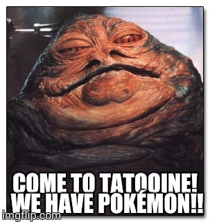 COME TO TATOOINE! WE HAVE POKÉMON!! | image tagged in hutt hutt | made w/ Imgflip meme maker
