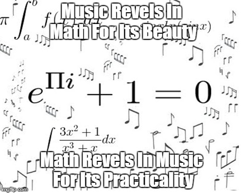 Music Revels In Math For Its Beauty Math Revels In Music For Its Practicality | made w/ Imgflip meme maker