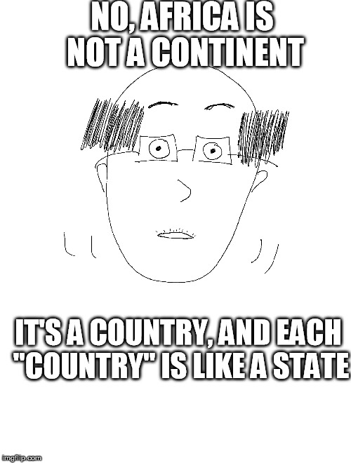 "Real things said by a real coworker. | NO, AFRICA IS NOT A CONTINENT IT'S A COUNTRY, AND EACH ""COUNTRY"" IS LIKE A STATE 
