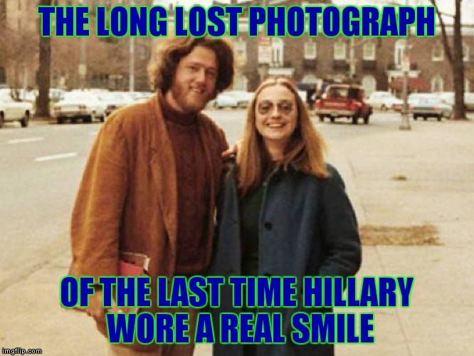 Didn't inhale??? |  THE LONG LOST PHOTOGRAPH; OF THE LAST TIME HILLARY WORE A REAL SMILE | image tagged in clintons,marijuana,for real,far out,for sure,for christ sake | made w/ Imgflip meme maker
