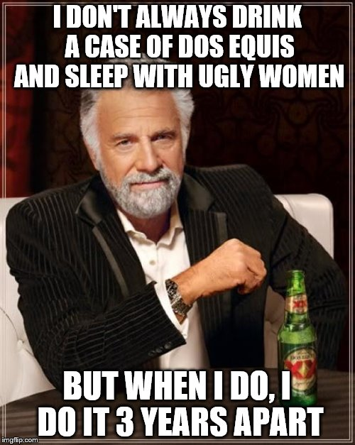The Most Interesting Man In The World Meme | I DON'T ALWAYS DRINK A CASE OF DOS EQUIS AND SLEEP WITH UGLY WOMEN BUT WHEN I DO, I DO IT 3 YEARS APART | image tagged in memes,the most interesting man in the world | made w/ Imgflip meme maker