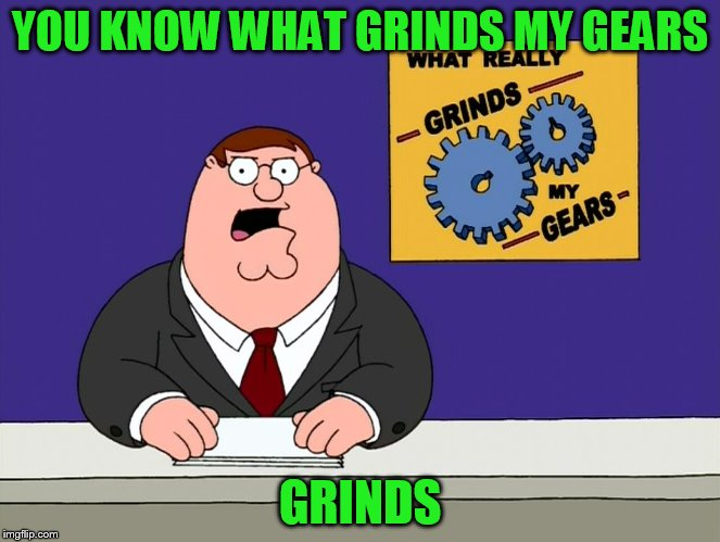 YOU KNOW WHAT GRINDS MY GEARS GRINDS | made w/ Imgflip meme maker