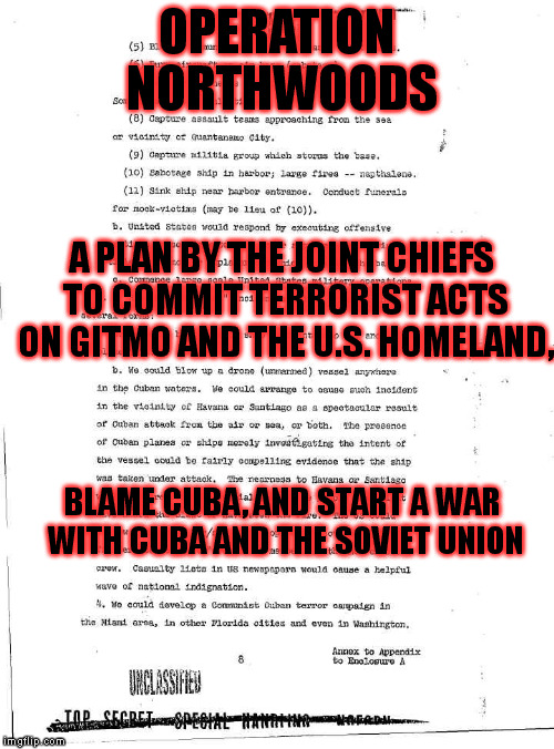 Declassified (#2) | OPERATION NORTHWOODS A PLAN BY THE JOINT CHIEFS TO COMMIT TERRORIST ACTS ON GITMO AND THE U.S. HOMELAND, BLAME CUBA, AND START A WAR WITH CU | image tagged in memes,false flag,black ops,classified,terrorism,9/11 truth movement | made w/ Imgflip meme maker