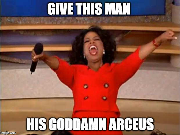Oprah You Get A Meme | GIVE THIS MAN HIS GO***MN ARCEUS | image tagged in memes,oprah you get a | made w/ Imgflip meme maker