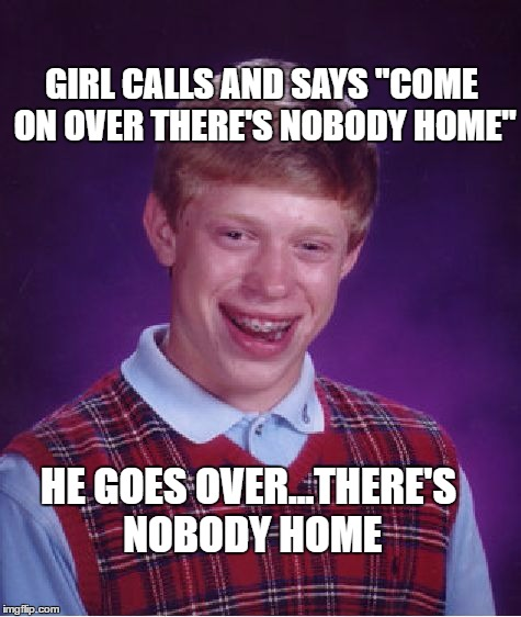 "Bad Luck Brian Meme | GIRL CALLS AND SAYS ""COME ON OVER THERE'S NOBODY HOME"" HE GOES OVER...THERE'S NOBODY HOME 