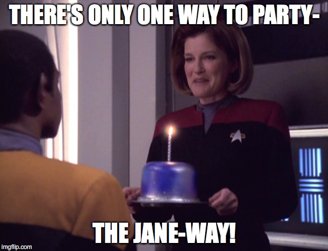 star trek birthday |  THERE'S ONLY ONE WAY TO PARTY-; THE JANE-WAY! | image tagged in star trek,voyager,janeway,birthday | made w/ Imgflip meme maker