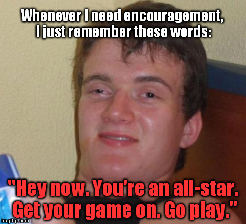 "10 Guy Meme |  Whenever I need encouragement, I just remember these words:; ""Hey now. You're an all-star. Get your game on. Go play."" 