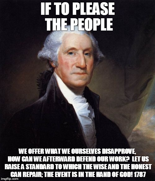 George Washington Meme | IF TO PLEASE THE PEOPLE WE OFFER WHAT WE OURSELVES DISAPPROVE, HOW CAN WE AFTERWARD DEFEND OUR WORK?  LET US RAISE A STANDARD TO WHICH THE W | image tagged in memes,george washington | made w/ Imgflip meme maker